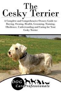 The Cesky Terrier: A Complete and Comprehensive Owners Guide To: Buying, Owning, Health, Grooming, Training, Obedience, Understanding and