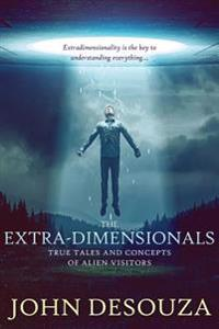 The Extra-Dimensionals: True Tales and Concepts of Alien Visitors