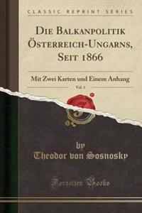 Die Balkanpolitik Osterreich-Ungarns, Seit 1866, Vol. 1