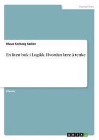 En liten bok i Logikk. Hvordan laere a tenke - Klaus Solberg Soilen pdf epub