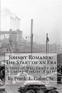 Johnny Romanek: The Start of an Era: A Story of War, Family and Workers' Rights