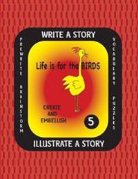 Life Is for the Birds -Write a Story Volume Five: Learn about the Burrowing Owl, Laughing Kookaburra, Mountain Quail, Rainbow Lorikeet and Tufted Puff