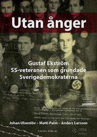 Utan ånger :  Gustaf Ekström - SS-veteranen som grundade Sverigedemokraterna