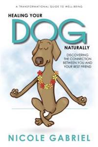 Healing Your Dog Naturally: Discovering the Connection Between You and Your Best Friend