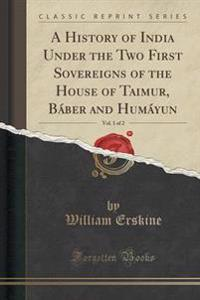 A History of India Under the Two First Sovereigns of the House of Taimur, B�ber and Hum�yun, Vol. 1 of 2 (Classic Reprint)