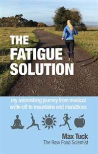 Fatigue solution - my astonishing journey from medical write-off to mountai