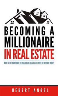 Becoming a Millionaire in Real Estate: How to go from broke to millions in Real Estate with or without Money