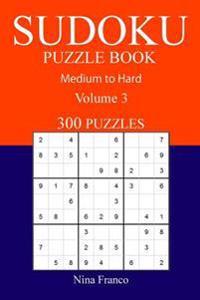 300 Medium to Hard Sudoku Puzzle Book: Volume 3