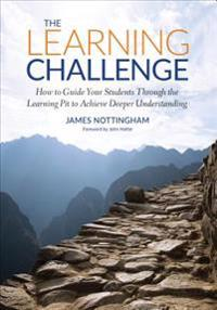 The Learning Challenge: How to Guide Your Students Through the Learning Pit to Achieve Deeper Understanding