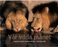 Vår vilda planet : upptäck jordens fantastiska djur i naturlig miljö