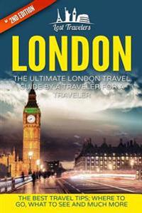 London: The Ultimate London Travel Guide by a Traveler for a Traveler: The Best Travel Tips; Where to Go, What to See and Much