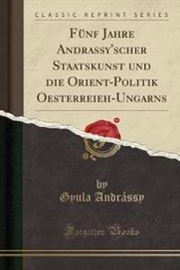 F nf Jahre Andrassy'scher Staatskunst Und Die Orient-Politik Oesterreieh-Ungarns (Classic Reprint)