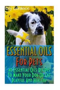 Essential Oils for Pets: 40 Essential Oils Recipes to Make Your Dog or Cat Playful and Healthy: (Essential Oils for Dogs, Essential Oils for Ca