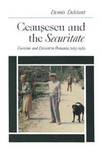 Ceausescu and the Securitate: Coercion and Dissent in Romania, 1965-1989