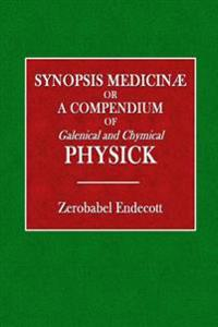 Synopsis Medicinae: Or a Compendium of Galenical and Chymical Physick
