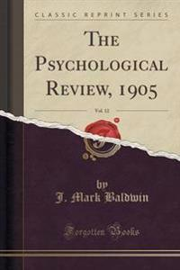 The Psychological Review, 1905, Vol. 12 (Classic Reprint)