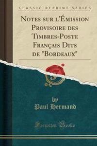 """Notes Sur L'Emission Provisoire Des Timbres-Poste Francais Dits de """"Bordeaux"""" (Classic Reprint)"""