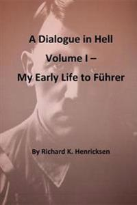 A Dialogue in Hell Volume I -- My Early Life to Fuhrer