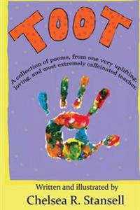 Toot: A Collection of Poems from One Very Uplifting, Loving, and Most Extremely Caffeinated Teacher.