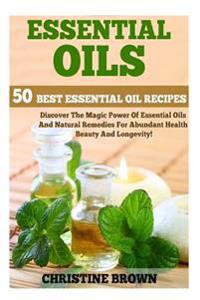 Essential Oils: 50 Best Essential Oil Recipes - Discover the Magic Power of Essential Oils and Natural Remedies for Abundant Health, B
