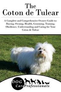 The Coton de Tulear: A Complete and Comprehensive Owners Guide To: Buying, Owning, Health, Grooming, Training, Obedience, Understanding and