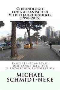 Chronologie Eines Albanischen Vierteljahrhunderts (1990-2015): Band III (2010-2015): Der Lange Weg Zur Europaischen Integration
