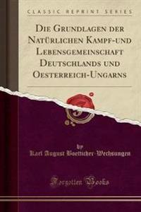 Die Grundlagen Der Naturlichen Kampf-Und Lebensgemeinschaft Deutschlands Und Oesterreich-Ungarns (Classic Reprint)