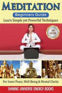Meditation: Beginner's Guide: Learn Simple Yet Powerful Techniques: For Inner Peace, Well-Being & Mental Clarity.