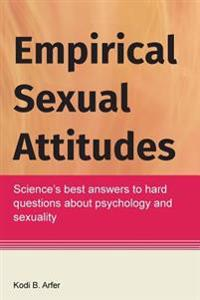Empirical Sexual Attitudes: Science's Best Answers to Hard Questions about Psychology and Sexuality