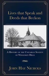 Lives That Speak and Deeds That Beckon: A History of the Unitarian Society of Wellesley Hills