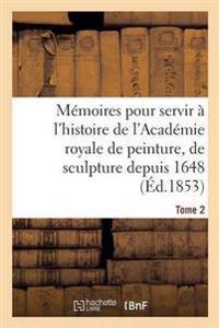 M moires Pour Servir   l'Histoire de l'Acad mie Royale de Peinture, de Sculpture Depuis 1648 Tome 2
