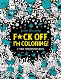 F*ck Off, I'm Coloring! Swear Word Coloring Book: 40 Cuss Words and Insults to Color & Relax: Adult Coloring Books (Midnight Edition)