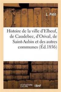 Histoire de la Ville D'Elbeuf, de Caudebec, D'Orival, de Saint-Aubin Et Des Autres Communes