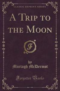 A Trip to the Moon (Classic Reprint)