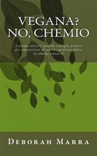 Vegana? No Chemio: Lacrime Sorrisi E Qualche Consiglio Pratico Per Sopravvivere Al Cancro Con Disinvoltura (O Almeno Tentarci)