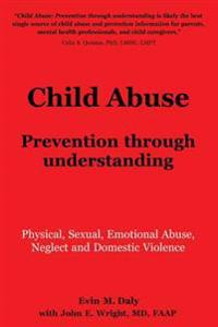 Child Abuse: Prevention Through Understanding: Physical, Sexual, Emotional Abuse, Neglect and Domestic Violence
