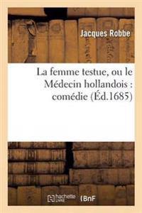 La Femme Testue, Ou Le Medecin Hollandois: Comedie Representee Par La Troupe Du Roy