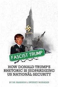 Fascist Trump - How Donald Trump's Rhetoric is Jeopardizing U S National Security