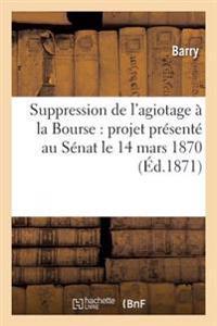 Suppression de L'Agiotage a la Bourse: Projet Presente Au Senat Le 14 Mars 1870