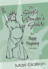 The Single Woman's Guide to a Happy Pregnancy: Fourth Edition