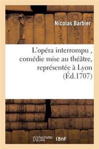 L'Op�ra Interrompu, Com�die Mise Au Th��tre, Repr�sent�e � Lyon Par Les Com�diens Italiens,