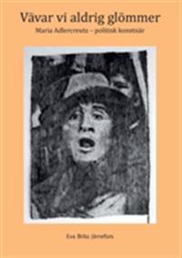 Vävar vi aldrig glömmer:Maria Adlercreutz - politisk konstnär - Eva Björklund pdf epub