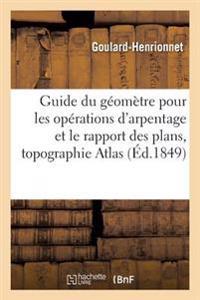 Guide Du G�om�tre Pour Les Op�rations d'Arpentage Et Le Rapport Des Plans Suivi d'Un Trait�
