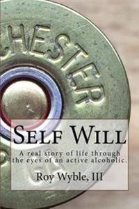 Self Will: A Real Story of Life Through the Eyes of an Active Alcoholic.