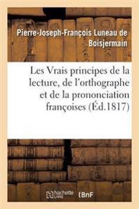Les Vrais Principes de La Lecture, de L'Orthographe Et de La Prononciation Francoises