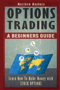 Options Trading: A Beginner's Guide to Options Trading - Learn How to Make Money with Stock Options
