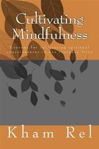 Cultivating Mindfulness: Lessons for Cultivating Spiritual Consciousness in Our Everyday Lives