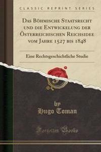 Das Bohmische Staatsrecht Und Die Entwickelung Der Osterreichischen Reichsidee Vom Jahre 1527 Bis 1848