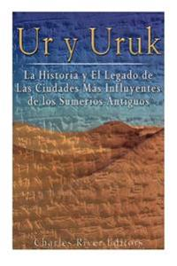 Ur y Uruk: La Historia y El Legado de Las Ciudades Mas Influyentes de Los Sumerios Antiguos