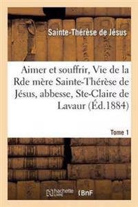 Aimer Et Souffrir, Vie de la Rde Mere Sainte-Therese de Jesus, Abbesse, Ste-Claire de Lavaur Tome 1